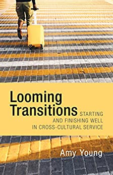 Looming Transitions: Starting and Finishing Well in Cross-Cultural Service by [Young, Amy]