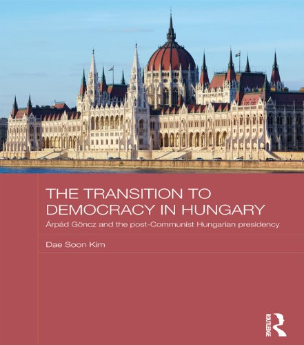 (The Transition to Democracy in Hungary: Árpád Göncz and the Post-Communist Hungarian Presidency (BASEES/Routledge Series on Russian and East European Studies Book 91))