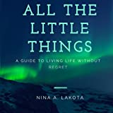 All The Little Things: A Guide To Living Life Without Regret