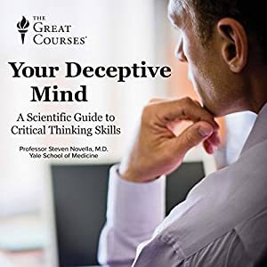 Your Deceptive Mind: A Scientific Guide to Critical Thinking Skills Lecture by Steven Novella, The Great Courses Narrated by Steven Novella