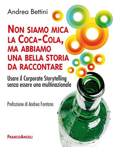 Download Non siamo mica la Coca-Cola, ma abbiamo una bella storia da raccontare. Usare il Corporate Storytelling senza essere una multinazionale (Italian Edition) Pdf