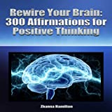 Rewire Your Brain: 300 Affirmations for Positive Thinking (Unabridged)