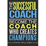 The Successful Coach: Become The Coach Who Creates Champions