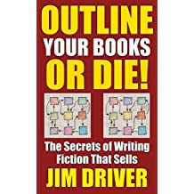 Outline Your Books Or Die!: Secrets of Writing Fiction that Sells, Plotting, Novel Outlining Techniques (How To Write Book 5) (English Edition)