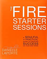 The Fire Starter Sessions: A Soulful + Practical Guide to Creating Success on Your Own Terms by LaPorte Danielle (2012-04-17) Hardcover