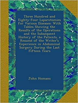 Three Hundred and Eighty-Four Laparotomies for Various Diseases: With Tables Showing the Results of the Operations and the Subsequent History of the ... Surgery During the Last Fifteen Years