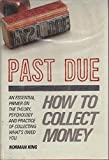 img - for Past Due: How to Collect Money: An Essential Primer on the Theory, Psychology and Practice of Collecting What's Owed You by King (1920-01-01) book / textbook / text book