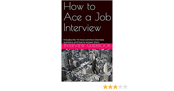 How to Ace a Job Interview: Includes the 10 most common interview questions  and how to answer them
