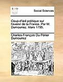 Coup-D'il Politique Sur L'Avenir de la France Par M Dumouriez Mars 1795, Charles François Du Périer Dumouriez, 1170496903