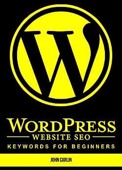 WordPress Website SEO Keywords for Beginners: (Plugins, Secrets, Success,Tips, Basics, Where to Start) by [Carlin, John]