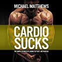 Cardio Sucks: The Simple Science of Losing Fat Fast...Not Muscle Hörbuch von Michael Matthews Gesprochen von: Jeff Justus