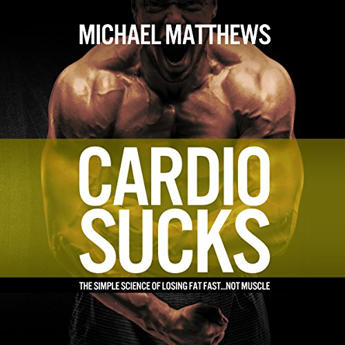 Cardio Sucks: The Simple Science of Losing Fat Fast.Not Muscle