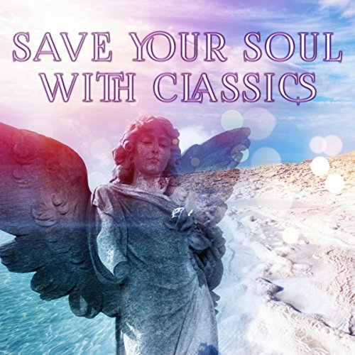 Save Your Soul with Classics – Classic Music Therapy, Famous Composers for Relaxation and Meditation, Reduce Stress, Greatest Classical Music (Classics Soul Gospel)