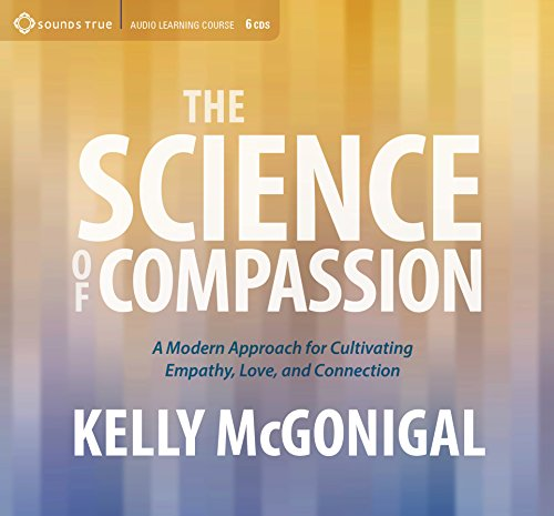 The Science of Compassion: A Modern Approach for Cultivating Empathy, Love, and Connection by Sounds True