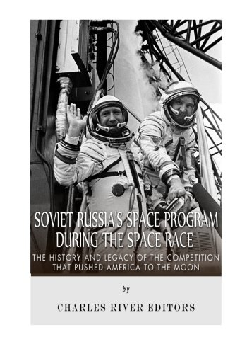 Read Online Soviet Russia's Space Program During the Space Race: The History and Legacy of the Competition that Pushed America to the Moon pdf epub