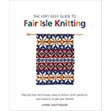 The Very Easy Guide to Fair Isle Knitting: Step-by-Step Techniques, Easy-to-Follow Stitch Patterns, and Projects to Get You Started