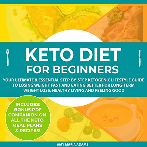 Keto Diet for Beginners: Your Ultimate and Essential Step-By-Step Ketogenic Lifestyle Guide to Losing Weight Fast and Eating Better for Long-Term Weight Loss, Healthy Living and Feeling Good by Amy Maria Adams