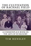 img - for The Cultivation of Rachael Field: A Commonplace Book on the Arts of Husbandry book / textbook / text book