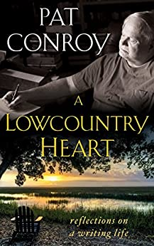A Lowcountry Heart: Reflections on a Writing Life by [Conroy, Pat]