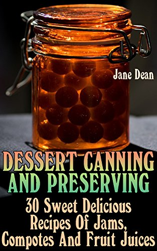 Dessert Canning And Preserving: 30 Sweet Delicious Recipes Of Jams, Compotes And Fruit Juices by Jane  Dean