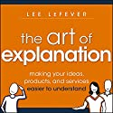 The Art of Explanation: Making Your Ideas, Products, and Services Easier to Understand Audiobook by Lee LeFever Narrated by Tim Andres Pabon