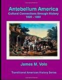 Antebellum America, Cultural Connections Through History 1820-1860, James M. Volo, 1495484734