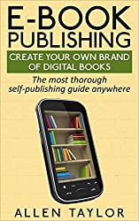 E-book Publishing: Create Your Own Brand of Digital Books: The most thorough self-publishing guide anywhere