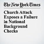 Church Attack Exposes a Failure in National Background Checks | Shaila Dewan,Richard A. Oppel Jr.