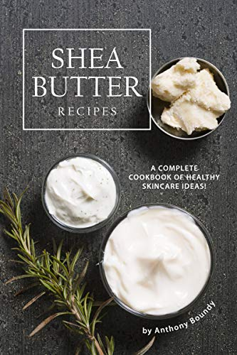 Shea Butter Recipes: A Complete Cookbook of Healthy Skincare Ideas! (Melt And Pour Soap Recipes Shea Butter)