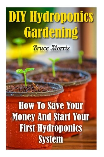 DIY Hydroponics Gardening: How To Save Your Money And Start Your First Hydroponics System PDF