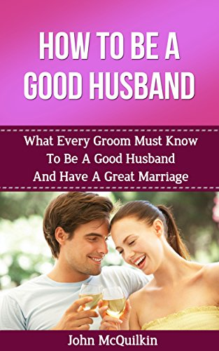How To Be A Good Husband: What Every Groom Must Know To Be A Good Husband And Have A Great Marriage (How To Have A Happy, Successful Marriage) by [McQuilkin, John]