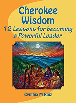 Cherokee Wisdom: 12 Lessons for becoming a Powerful Leader by [Ruiz, Cynthia]