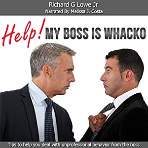 Help! My Boss Is Whacko! Tips to Help You Deal with Unprofessional Behavior from the Boss Audiobook