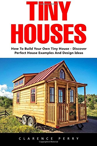 Tiny Houses How To Build Your Own Tiny House Discover Perfect House Examples And Design Ideas Tiny Homes Shipping Container Homes Little Houses Perry Clarence 9781544886015 Amazon Com Books
