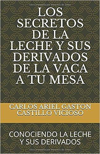 LOS SECRETOS DE LA LECHE Y SUS DERIVADOS DE LA VACA A TU MESA: CONOCIENDO LA LECHE Y SUS DERIVADOS (LECHE Y PRODUCTOS LACTEOS) (Spanish Edition) (Spanish)