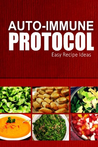 Auto-Immune Protocol - Easy Recipe Ideas: Easy Healthy Anti-Inflammatory Recipes for Auto-Immune Disease Relief