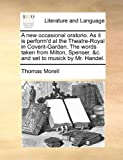 A New Occasional Oratorio As It Is Perform'D at the Theatre-Royal in Covent-Garden the Words Taken from Milton, Spenser, and C and Set to Musick by Mr, Thomas Morell, 1170498590