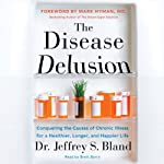 The Disease Delusion : Conquering the Causes of Chronic Illness for a Healthier, Longer, and Happier Life | Dr. Jeffrey S. Bland,Dr. Mark Hyman