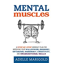Mental Muscles: A Step-by-Step Workout Plan for Improving Your Willpower, Memory, Optimism, Numeracy, Creativity, and Organizational Skills
