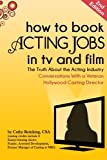 How To Book Acting Jobs in TV and Film: SECOND EDITION: The Truth About the Acting Industry - Conversations With a Veteran Hollywood Casting Director