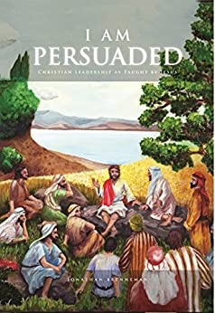I Am Persuaded: Christian Leadership As Taught By Jesus by [Brenneman, Jonathan]