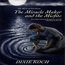 The Miracle Maker and the Misfits: Two Supernatural Kingdoms and the Clashing of Swords: The Mark of God, Book 1 Audiobook by Dixie Koch Narrated by Darby Reed
