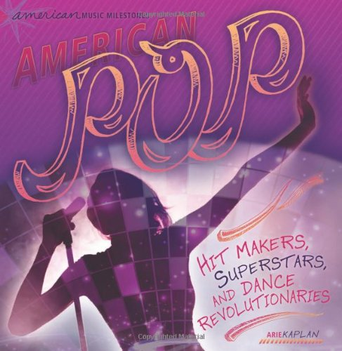 American Pop: Hit Makers, Superstars, and Dance Revolutionaries (American Music Milestones)
