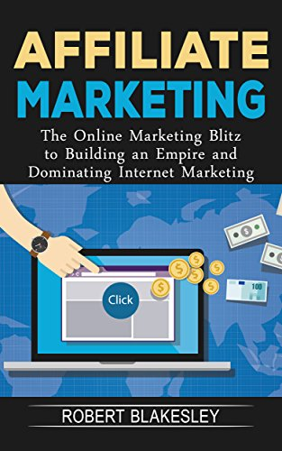 Affiliate Marketing: The Online Marketing Blitz to Building an Empire and Dominating Internet Marketing (Passive Income, Affiliate Marketing for Beginners, Blogging, Online Marketi