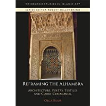 Reframing the Alhambra: Architecture, Poetry, Textiles and Court Ceremonial (Edinburgh Studies in Islamic Art)