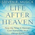 Life After Heaven: How My Time in Heaven Can Transform Your Life on Earth | Steven R. Musick,Paul J. Pastor