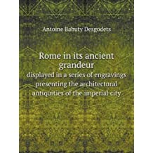 Rome in Its Ancient Grandeur Displayed in a Series of Engravings Presenting the Architectural Antiquities of the Imperial City
