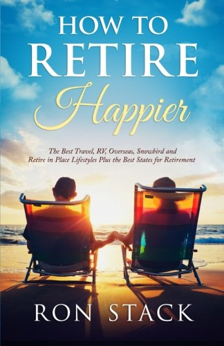 Download How to Retire Happier: The Best Travel, RV, Overseas, Snowbird and Retire in Place Lifestyles Plus the Best States for Retirement pdf epub