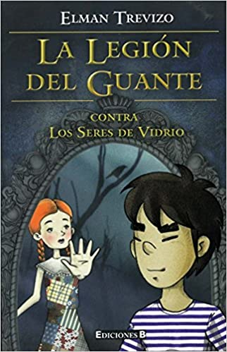 La legion del guante. Contra los seres de vidrio (La Legion Del Guante / the Legion of the Glove) (Spanish Edition): Elman Trevizo: 9786074801477: ...