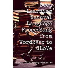 Deep Learning: Natural Language Processing in Python with GLoVe: From Word2Vec to GLoVe in Python and Theano (Deep Learning and Natural Language Processing)